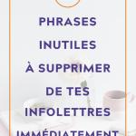 """Tasse et fleur sur bureau blanc et fond blanc avec du texte par dessus qui dit """"11 phrases inutiles à supprimer de tes infolettres immédiatement"""""""